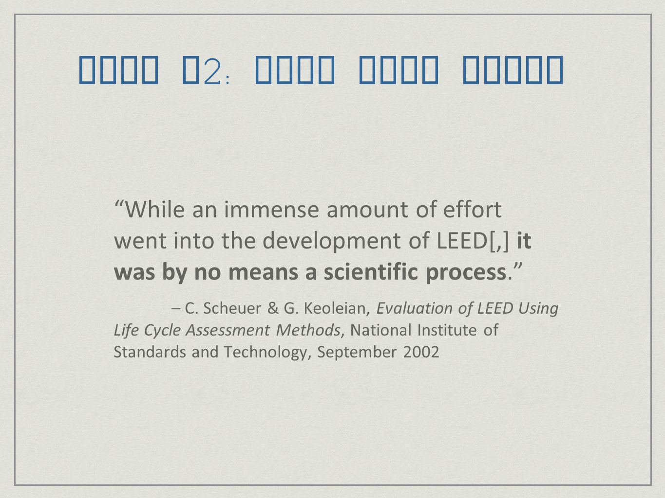 LEED v2: What Went Wrong While an immense amount of effort went into the development of LEED[,] it was by no means a scientific process.